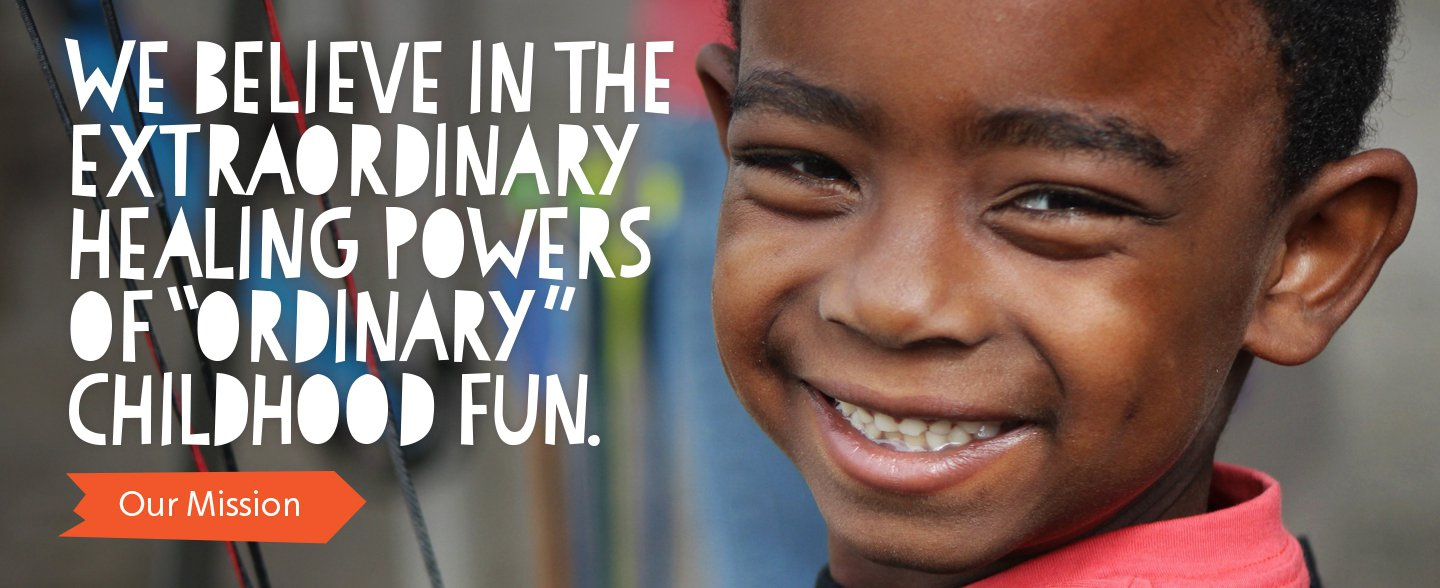 "We believe in the extraordinary healing powers of ""ordinary"" childhood fun."
