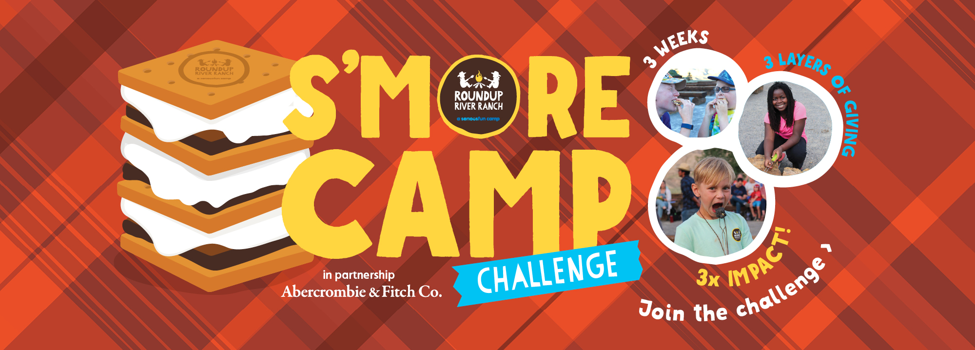 S'MORE CAMP Challenge. in partnership with Abercrombie & Fitch Co. Join Today. 3 Weeks, 3 Layers of Giving, 3X Match